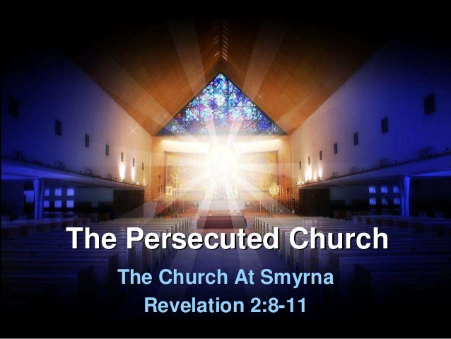 The Persecuted Church The Church At Smyrna Revelation 2:8-11