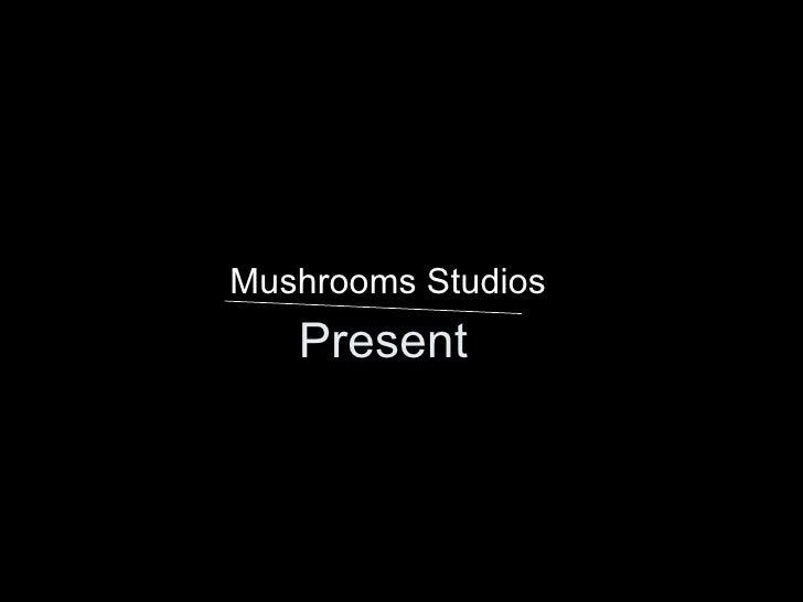 Present <ul><li>Mushrooms Studios </li></ul>