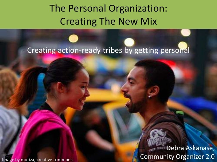 The Personal Organization: Creating The New Mix<br />Creating action-ready tribes by getting personal<br />Debra Askanase,...