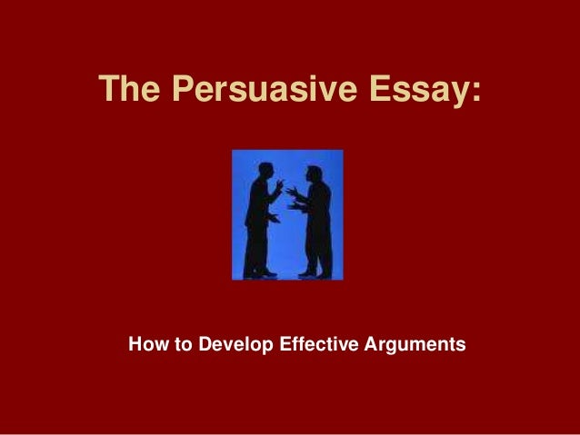The Persuasive Essay: How to Develop Effective Arguments