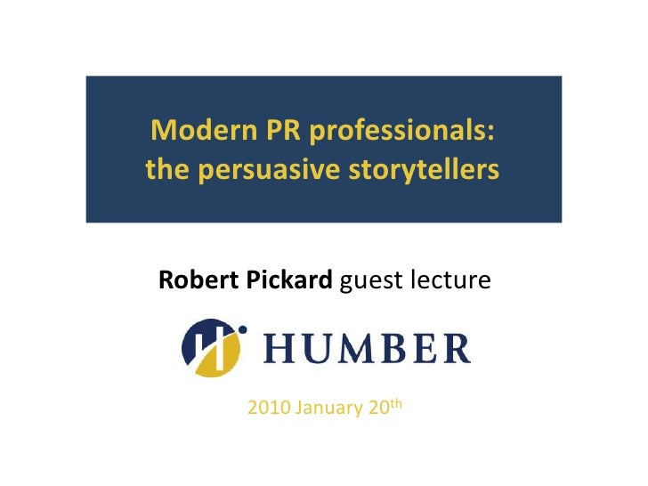 Modern PR professionals:       the persuasive storytellers<br />Robert Pickard guest lecture<br />2010 January 20th<br />
