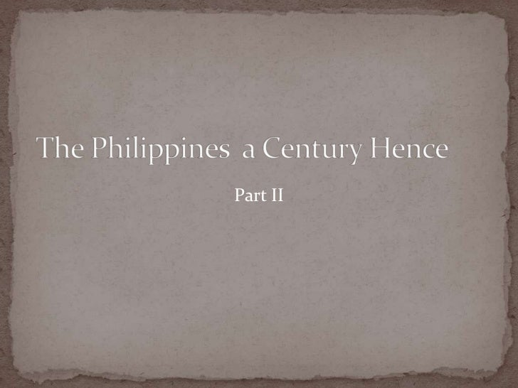 "the philippines a century hence essay The indolence of the filipinos is a study of the causes ""the philippines a century hence"" is an essay written by philippine national hero jose."