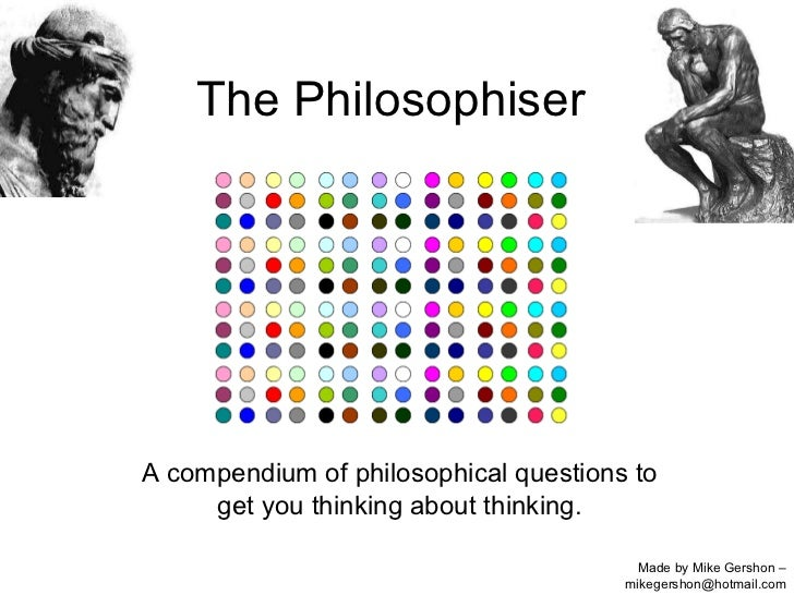 The Philosophiser A compendium of philosophical questions to get you thinking about thinking. Made by Mike Gershon – mikeg...