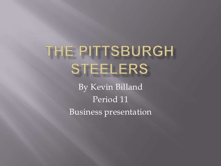 The Pittsburgh Steelers<br />By Kevin Billand<br />Period 11 <br />Business presentation<br />