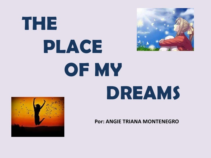 THE  PLACE    OF MY        DREAMS      Por: ANGIE TRIANA MONTENEGRO