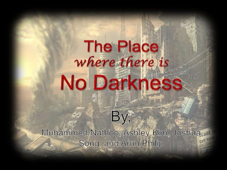 The Placewhere there isNo Darkness<br />By,<br />MuhammedNathoo, Ashley Kim, Joshua Song, and Arun Philip<br />