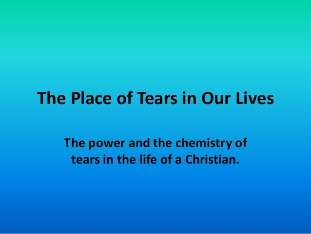 The Place of Tears in Our Lives The power and the chemistry of tears in the life of a Christian.