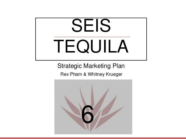 SEIS TEQUILA 6 Strategic Marketing Plan Rex Pham & Whitney Krueger