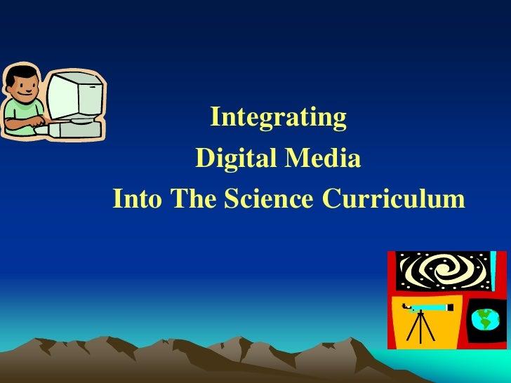 Integrating      Digital MediaInto The Science Curriculum