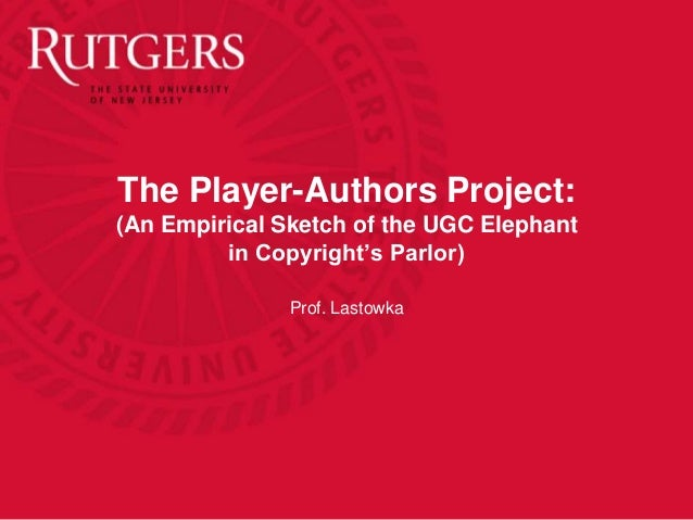 The Player-Authors Project: (An Empirical Sketch of the UGC Elephant in Copyright's Parlor) Prof. Lastowka