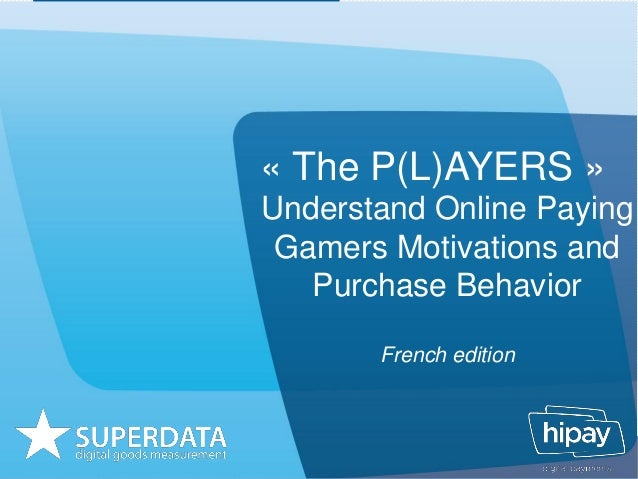 « The P(L)AYERS »Understand Online PayingGamers Motivations andPurchase BehaviorFrench edition
