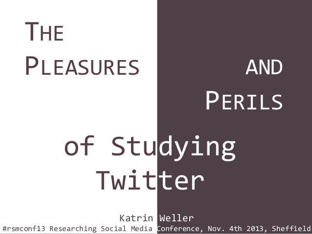 THE PLEASURES  AND  PERILS  of Studying Twitter Katrin Weller #rsmconf13 Researching Social Media Conference, Nov. 4th 201...