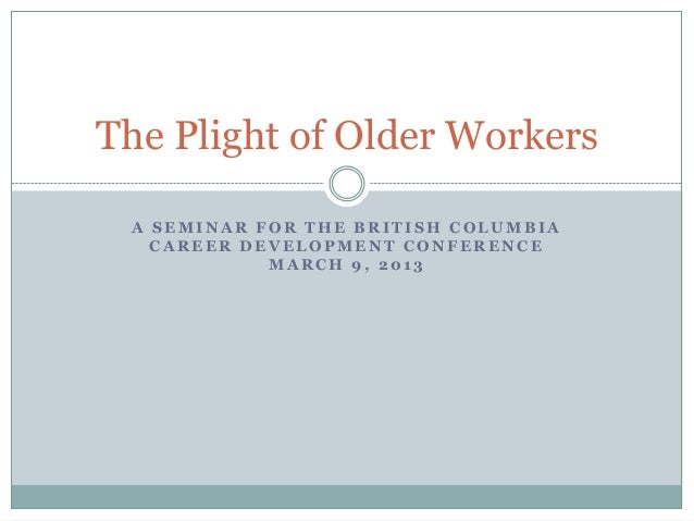 The Plight of Older Workers A SEMINAR FOR THE BRITISH COLUMBIA   CAREER DEVELOPMENT CONFERENCE            MARCH 9, 2013