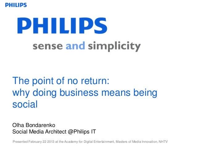 The point of no return:why doing business means beingsocialOlha BondarenkoSocial Media Architect @Philips ITPresented Febr...