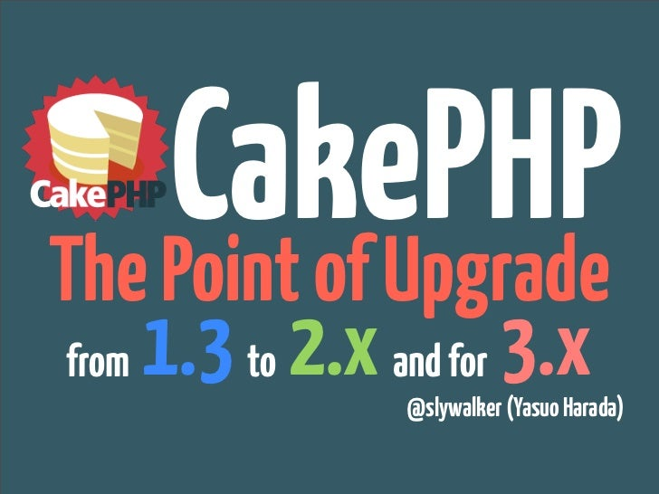 CakePHPThe Point of Upgradefrom   1.3 to 2.x and for 3.x                   @slywalker (Yasuo Harada)