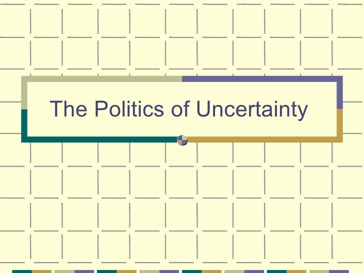 The Politics of Uncertainty