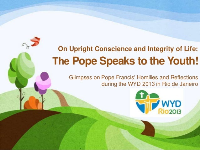 On Upright Conscience and Integrity of Life: The Pope Speaks to the Youth! Glimpses on Pope Francis' Homilies and Reflecti...