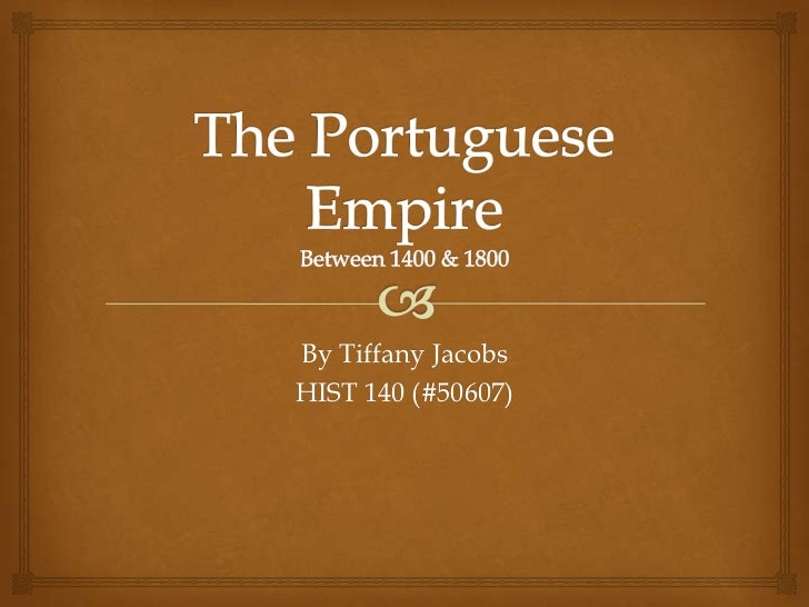 The Portuguese EmpireBetween 1400 & 1800<br />By Tiffany Jacobs<br />HIST 140 (#50607)<br />