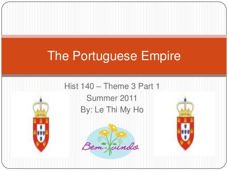 Hist 140 – Theme 3 Part 1<br />Summer 2011<br />By: Le Thi My Ho<br />The Portuguese Empire<br />
