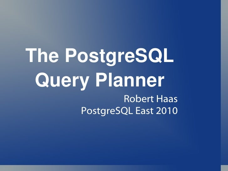The PostgreSQL Query Planner Robert Haas PostgreSQL East 2010