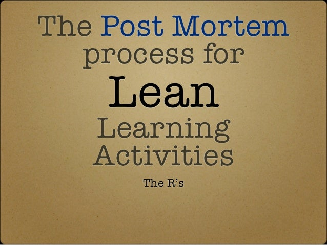 The Post Mortem  process for    Lean   Learning   Activities      The R's