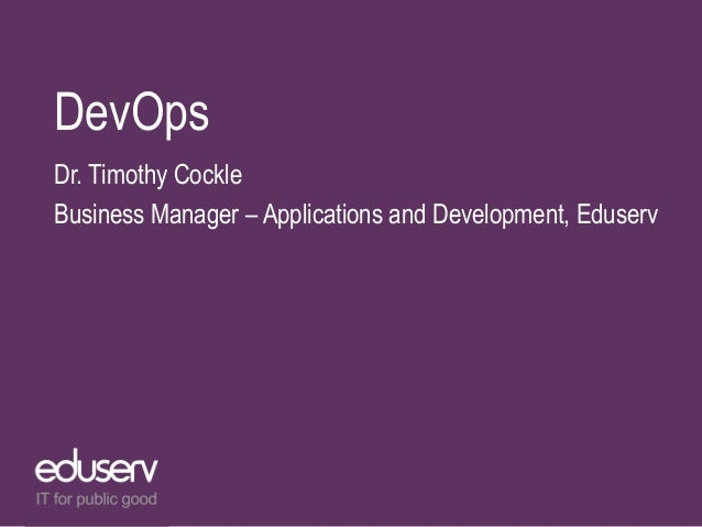 DevOps Dr. Timothy Cockle Business Manager – Applications and Development, Eduserv