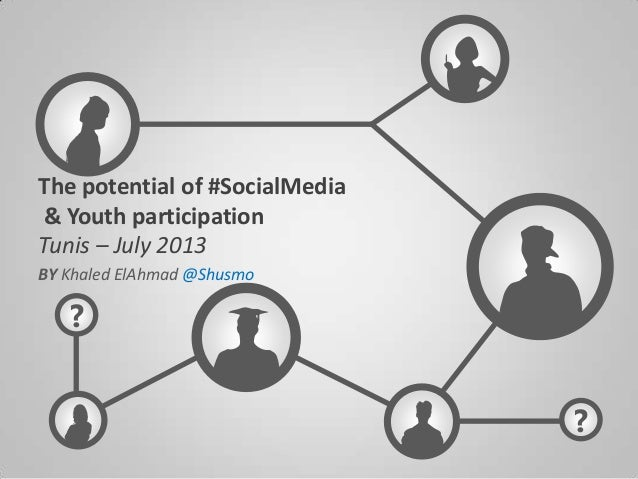 ? ? The potential of #SocialMedia & Youth participation Tunis – July 2013 BY Khaled ElAhmad @Shusmo