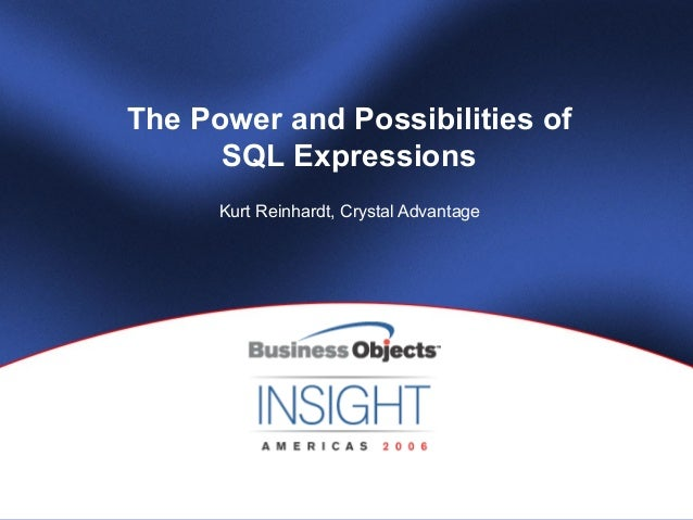 The Power and Possibilities of      SQL Expressions      Kurt Reinhardt, Crystal Advantage