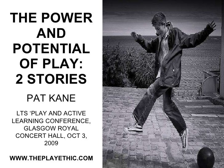 THE POWER AND POTENTIAL OF PLAY: 2 STORIES PAT KANE WWW.THEPLAYETHIC.COM LTS 'PLAY AND ACTIVE LEARNING CONFERENCE, GLASGOW...