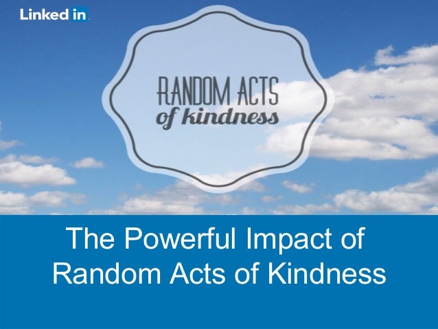 ©2013 LinkedIn Corporation. All Rights Reserved. The Powerful Impact of Random Acts of Kindness The Powerful Impact of Ran...