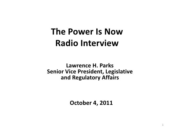 The Power IsNow Radio Interview<br />1<br />Lawrence H. Parks <br />Senior Vice President, Legislative <br />and Regulator...