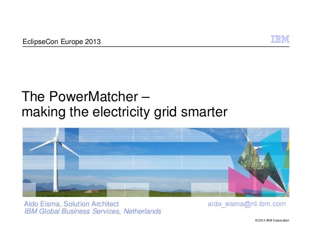 EclipseCon Europe 2013  The PowerMatcher – making the electricity grid smarter  Aldo Eisma, Solution Architect IBM Global ...
