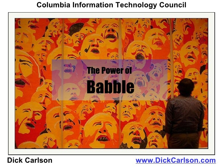 The Power of   Babble Dick Carlson  www.DickCarlson.com Columbia Information Technology Council
