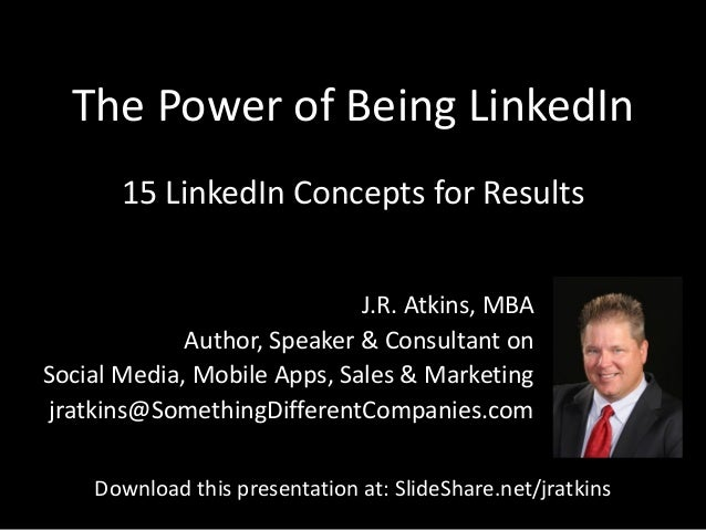 The Power of Being LinkedIn J.R. Atkins, MBA Author, Speaker & Consultant on Social Media, Mobile Apps, Sales & Marketing ...