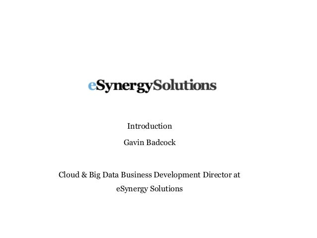 Introduction Gavin Badcock Cloud & Big Data Business Development Director at eSynergy Solutions