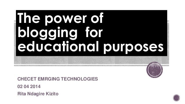 The power of blogging for educational purposes CHECET EMRGING TECHNOLOGIES 02 04 2014 Rita Ndagire Kizito