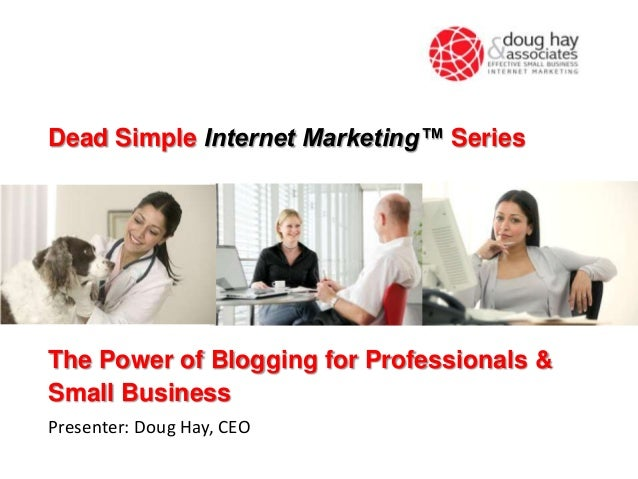 The Power of Blogging for Professionals & Small Business Presenter: Doug Hay, CEO Dead Simple Internet Marketing™ Series