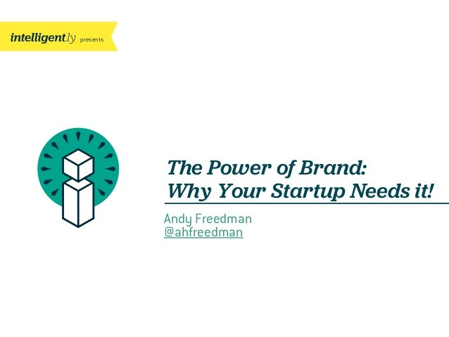 presents  The Power of Brand: Why Your Startup Needs it! Andy Freedman @ahfreedman
