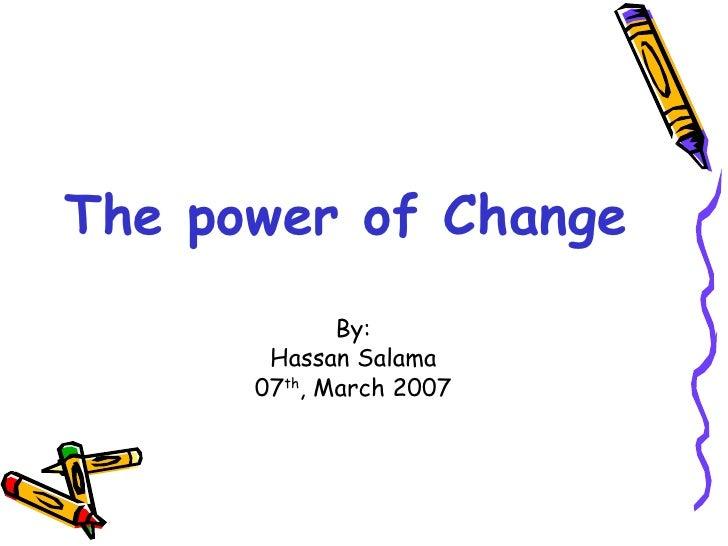 The power of Change <ul><li>By: </li></ul><ul><li>Hassan Salama </li></ul><ul><li>07 th , March 2007 </li></ul>
