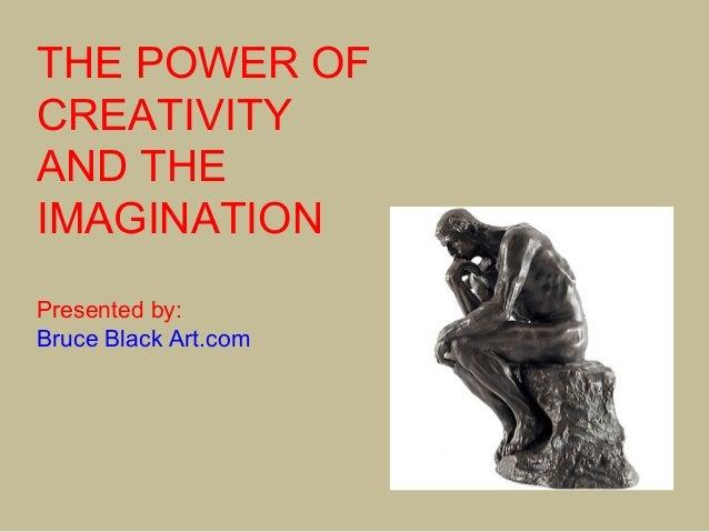 THE POWER OFCREATIVITYAND THEIMAGINATIONPresented by:Bruce Black Art.com