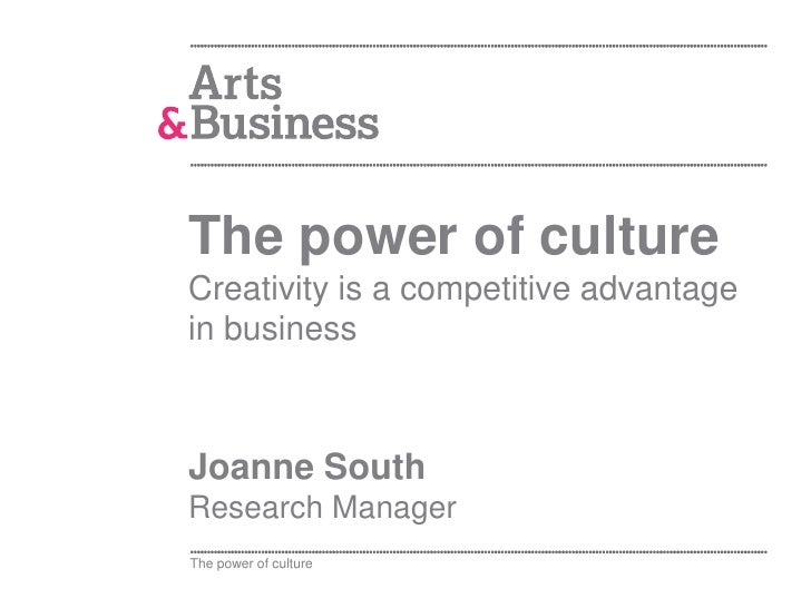The power of cultureCreativity is a competitive advantagein businessJoanne SouthResearch ManagerThe power of culture