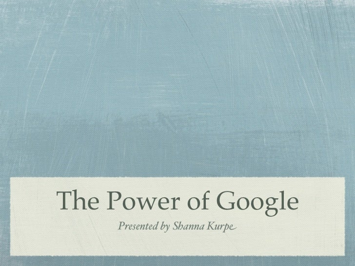 The Power of Google    Presented by Shanna Kurpe