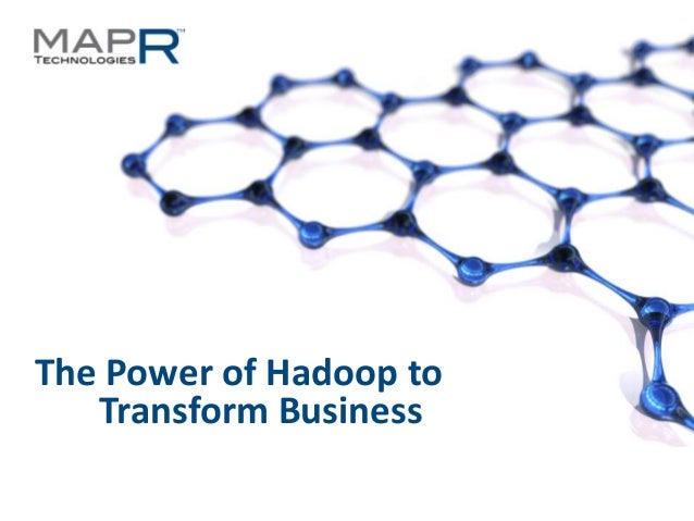 1©MapR Technologies - Confidential The Power of Hadoop to Transform Business