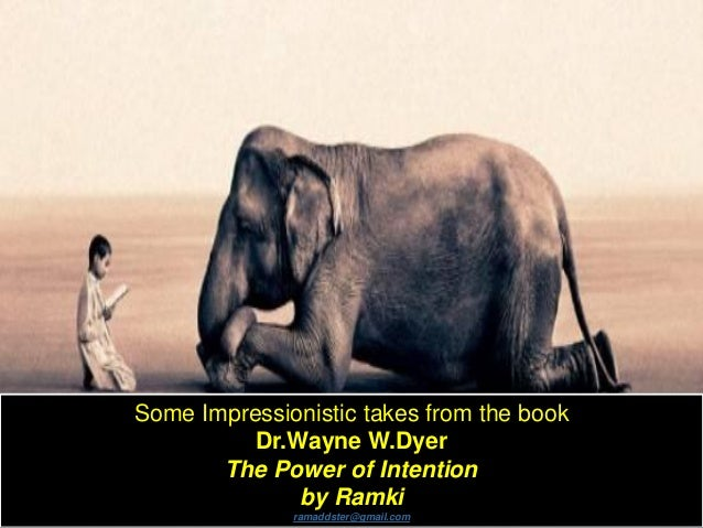 Some Impressionistic takes from the book Dr.Wayne W.Dyer The Power of Intention by Ramki ramaddster@gmail.com