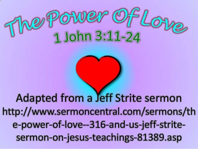 Adapted from a Jeff Strite sermonhttp://www.sermoncentral.com/sermons/th  e-power-of-love--316-and-us-jeff-strite-   sermo...