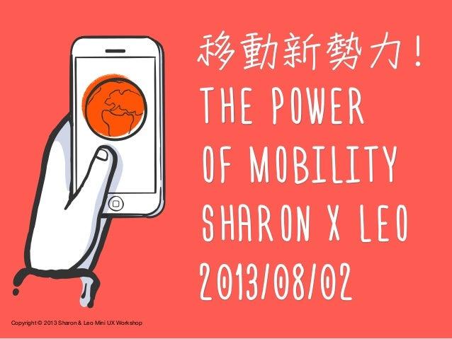 Copyright © 2013 Sharon & Leo Mini UX Workshop 移動新勢力! THE POWER OF MOBILITY SHARON X LEO 2013/08/02