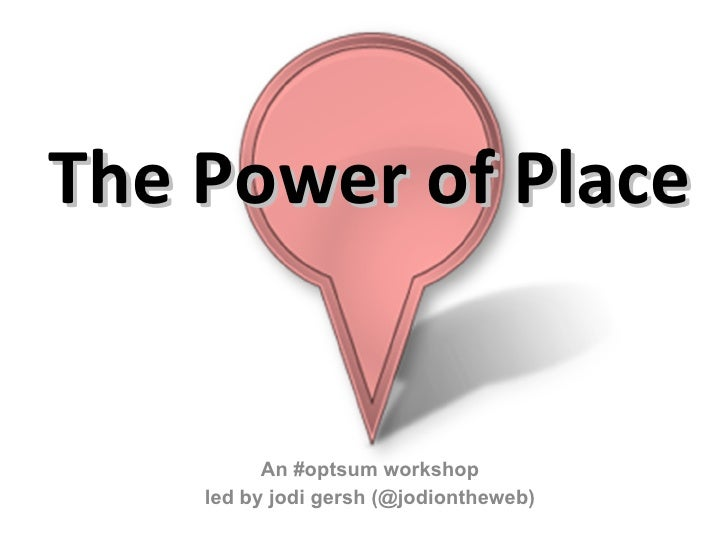 The Power of Place An #optsum workshop led by jodi gersh (@jodiontheweb)