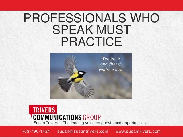PROFESSIONALS WHO SPEAK MUST PRACTICE Winging it only flies if you're a bird  Susan Trivers – The leading voice on growth ...