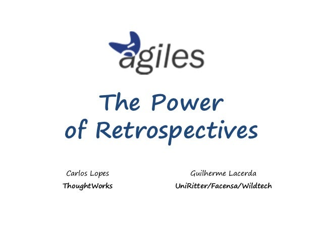 The Powerof RetrospectivesCarlos Lopes       Guilherme LacerdaThoughtWorks   UniRitter/Facensa/Wildtech