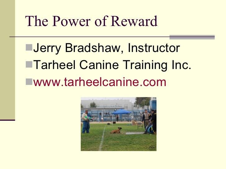 The Power of Reward <ul><li>Jerry Bradshaw, Instructor </li></ul><ul><li>Tarheel Canine Training Inc. </li></ul><ul><li>ww...